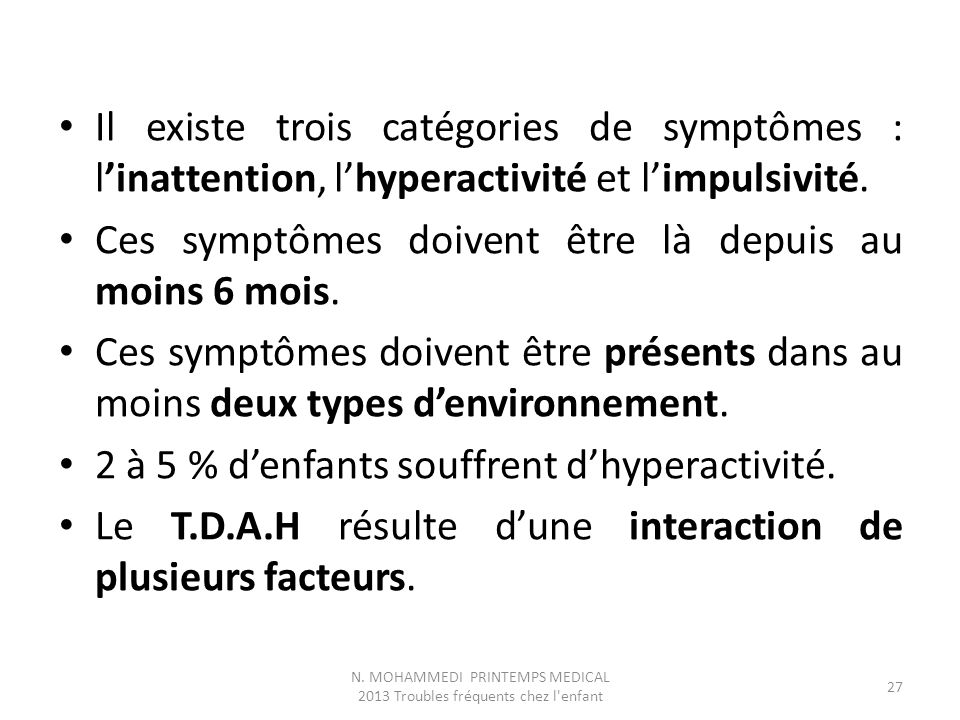 Il existe trois catégories de symptômes : l'inattention, l'hyperactivité et l'impulsivité. Ces symptômes doivent être là depuis au moins 6 mois. Ces s