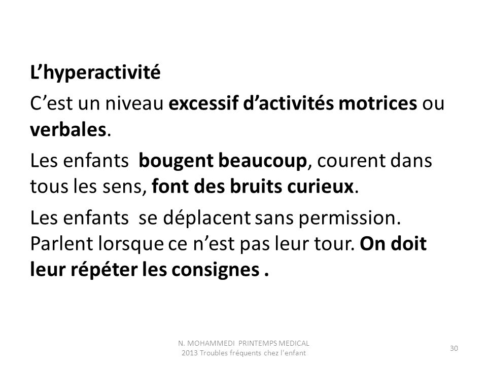 L'hyperactivité C'est un niveau excessif d'activités motrices ou verbales. Les enfants bougent beaucoup, courent dans tous les sens, font des bruits c