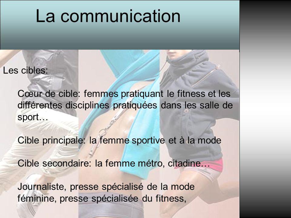 La communication Les cibles: Cœur de cible: femmes pratiquant le fitness et les différentes disciplines pratiquées dans les salle de sport… Cible prin