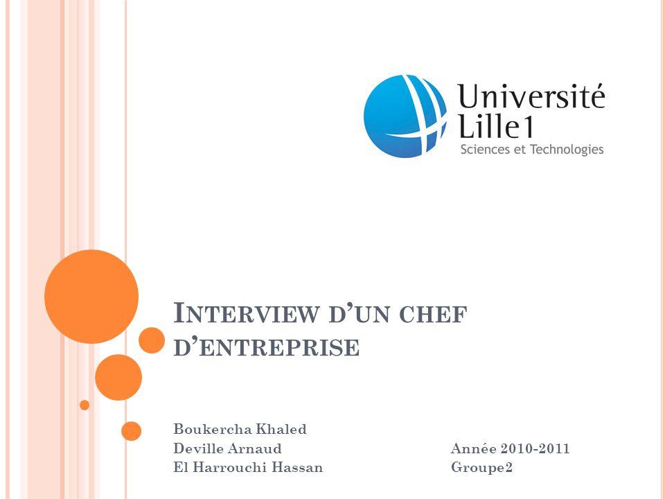 I NTERVIEW D ' UN CHEF D ' ENTREPRISE Boukercha Khaled Deville Arnaud Année 2010-2011 El Harrouchi Hassan Groupe2