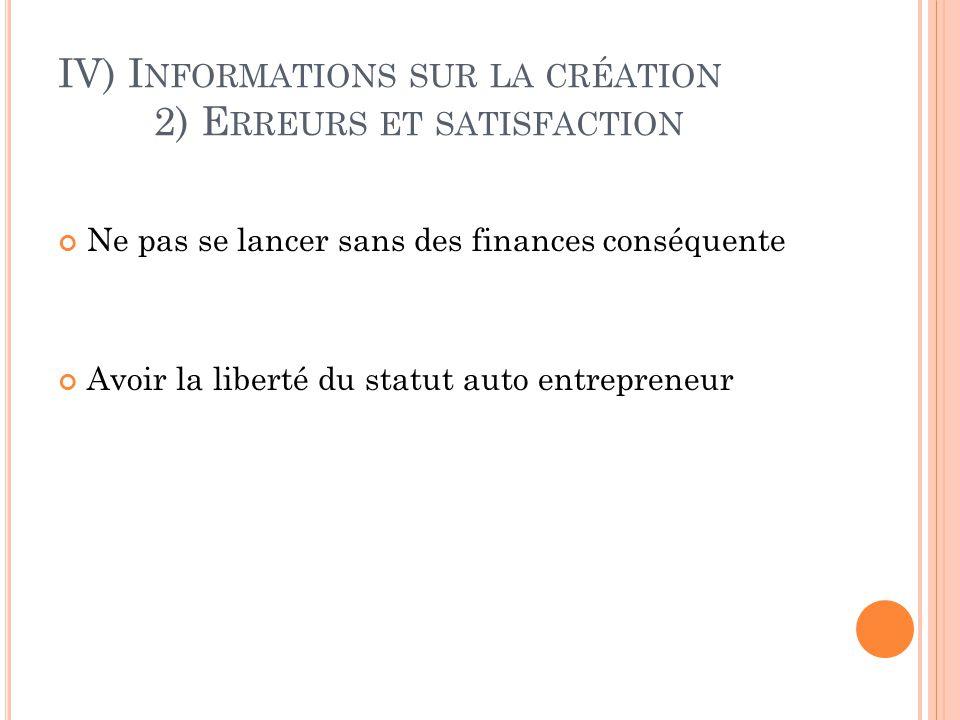 IV) I NFORMATIONS SUR LA CRÉATION 2) E RREURS ET SATISFACTION Ne pas se lancer sans des finances conséquente Avoir la liberté du statut auto entrepren