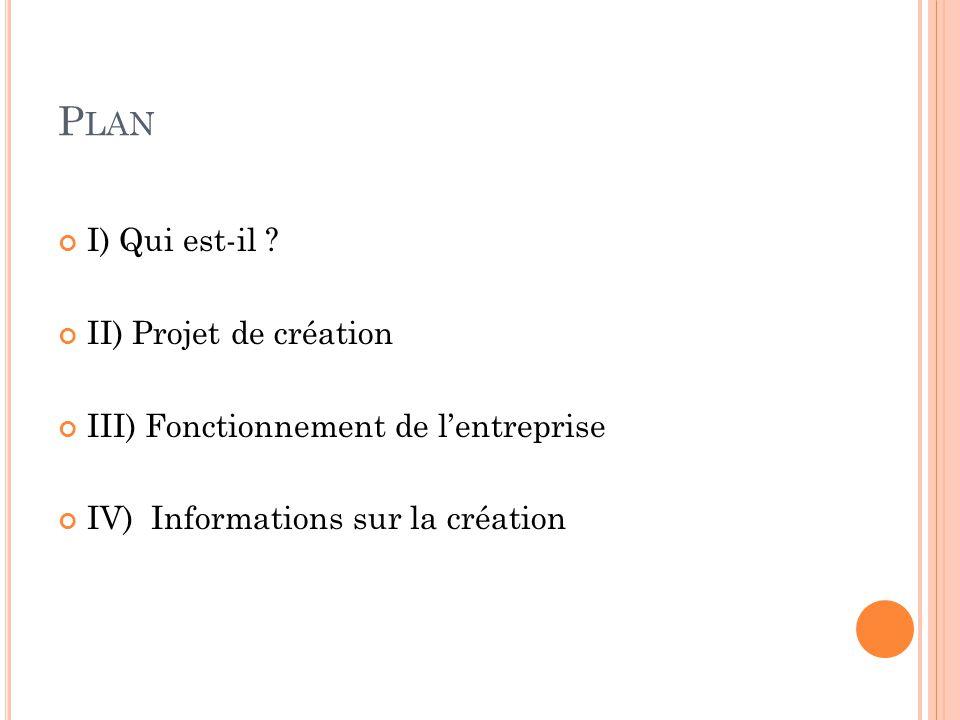 P LAN I) Qui est-il ? II) Projet de création III) Fonctionnement de l'entreprise IV) Informations sur la création