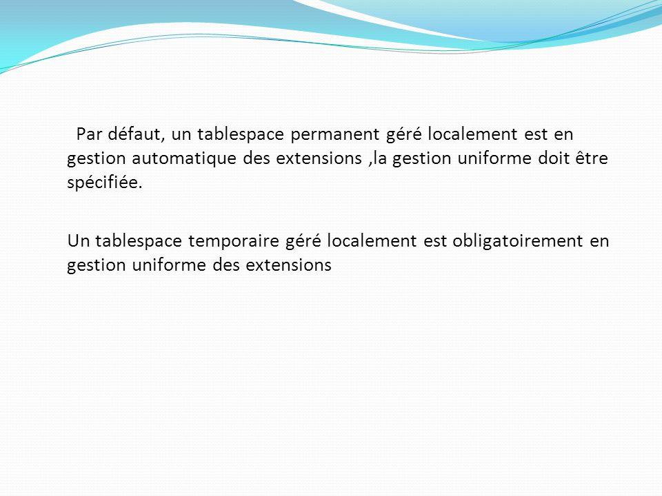 Par défaut, un tablespace permanent géré localement est en gestion automatique des extensions,la gestion uniforme doit être spécifiée.