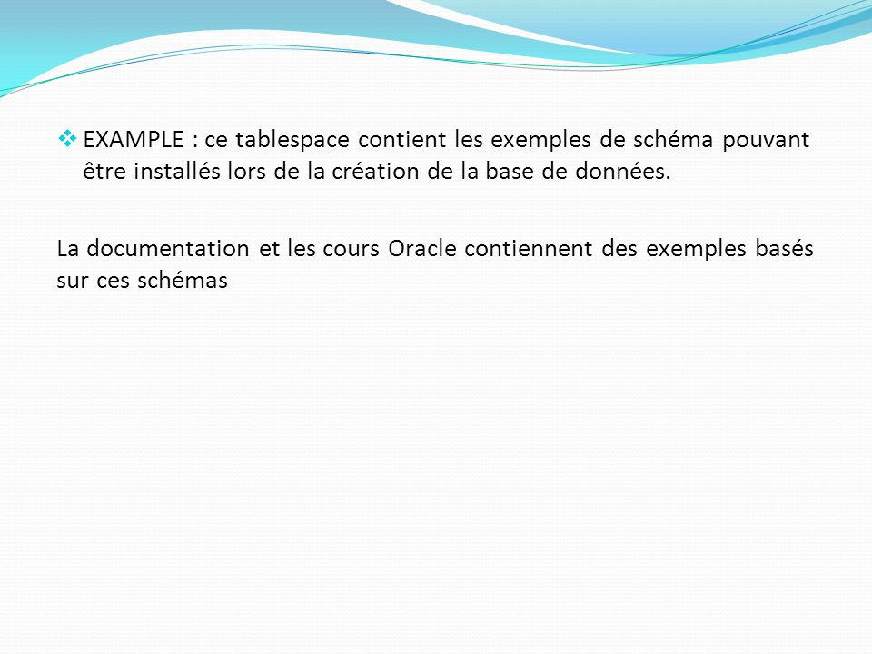  EXAMPLE : ce tablespace contient les exemples de schéma pouvant être installés lors de la création de la base de données.