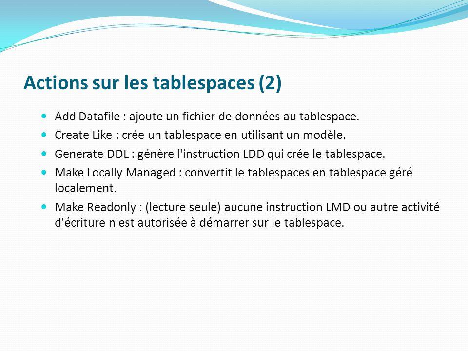 Actions sur les tablespaces (2) Add Datafile : ajoute un fichier de données au tablespace.