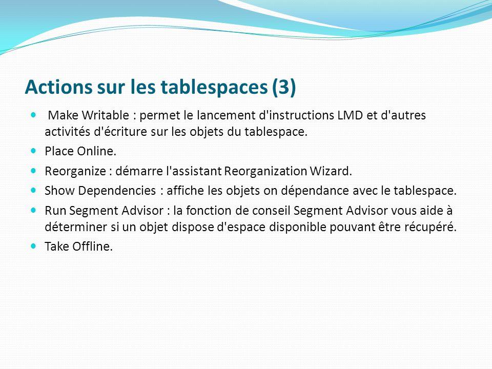 Actions sur les tablespaces (3) Make Writable : permet le lancement d instructions LMD et d autres activités d écriture sur les objets du tablespace.