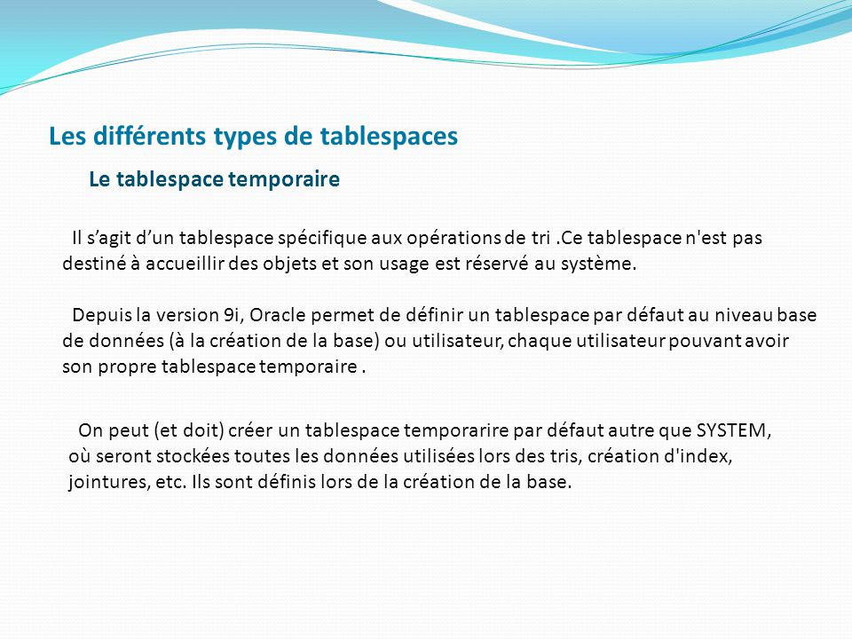 Les différents types de tablespaces Le tablespace temporaire Il s'agit d'un tablespace spécifique aux opérations de tri.Ce tablespace n'est pas destin