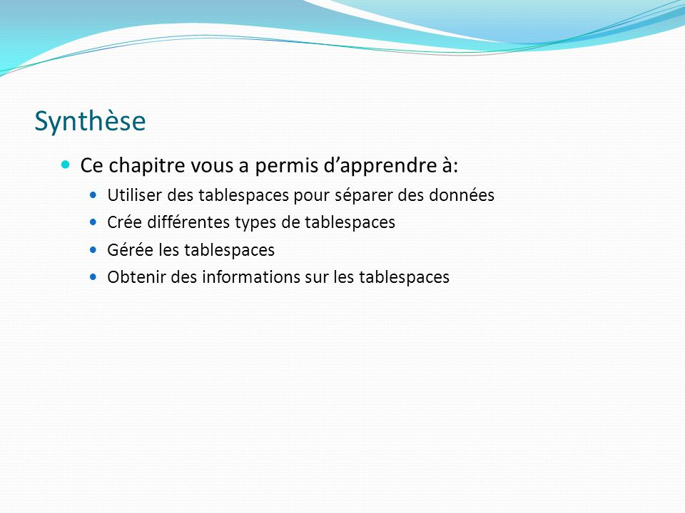 Synthèse Ce chapitre vous a permis d'apprendre à: Utiliser des tablespaces pour séparer des données Crée différentes types de tablespaces Gérée les tablespaces Obtenir des informations sur les tablespaces