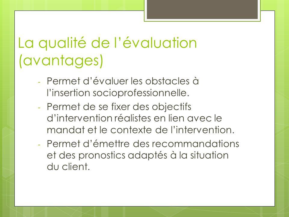 La qualité de l'évaluation (avantages) - Permet d'évaluer les obstacles à l'insertion socioprofessionnelle. - Permet de se fixer des objectifs d'inter