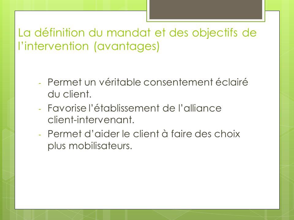 La définition du mandat et des objectifs de l'intervention (avantages) - Permet un véritable consentement éclairé du client. - Favorise l'établissemen