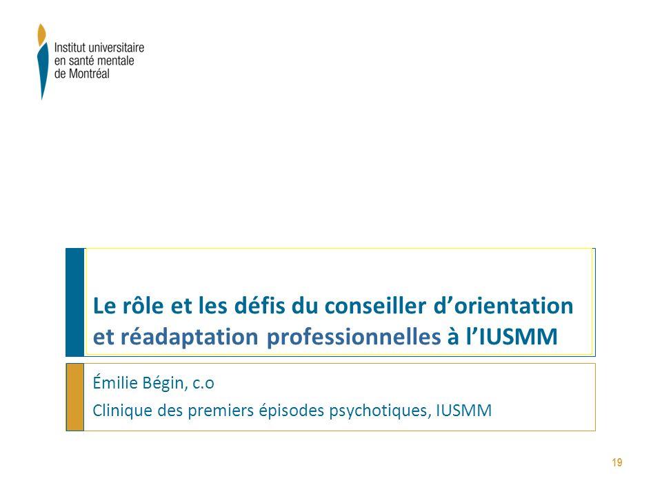 19 Le rôle et les défis du conseiller d'orientation et réadaptation professionnelles à l'IUSMM Émilie Bégin, c.o Clinique des premiers épisodes psycho