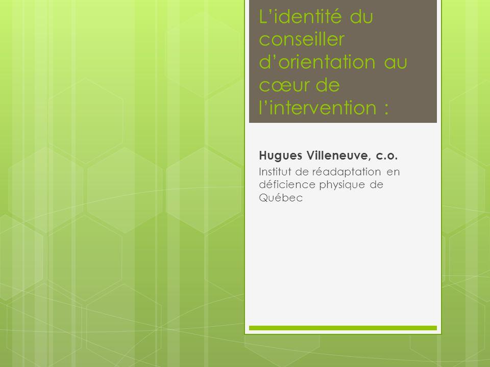 L'identité du conseiller d'orientation au cœur de l'intervention : Hugues Villeneuve, c.o. Institut de réadaptation en déficience physique de Québec