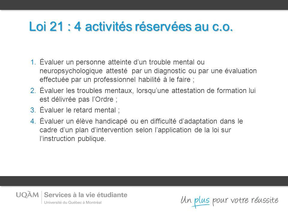 Loi 21 : 4 activités réservées au c.o. 1.Évaluer un personne atteinte d'un trouble mental ou neuropsychologique attesté par un diagnostic ou par une é