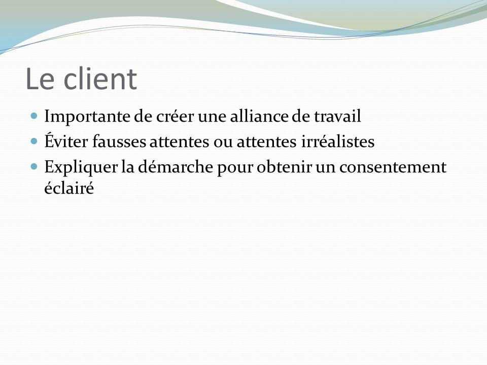 Le client Importante de créer une alliance de travail Éviter fausses attentes ou attentes irréalistes Expliquer la démarche pour obtenir un consenteme