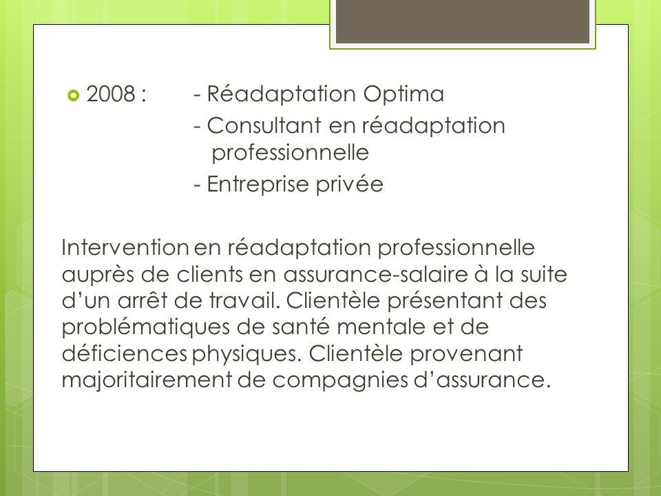  2008 :- Réadaptation Optima - Consultant en réadaptation professionnelle - Entreprise privée Intervention en réadaptation professionnelle auprès de