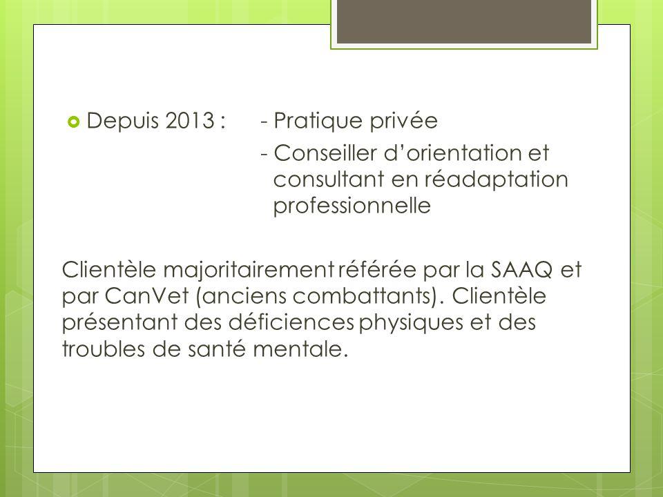  Depuis 2013 :- Pratique privée - Conseiller d'orientation et consultant en réadaptation professionnelle Clientèle majoritairement référée par la SAA