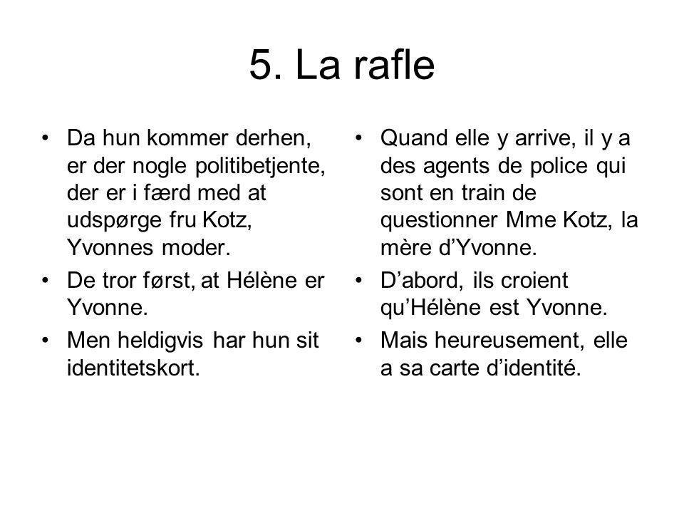 5. La rafle Da hun kommer derhen, er der nogle politibetjente, der er i færd med at udspørge fru Kotz, Yvonnes moder. De tror først, at Hélène er Yvon