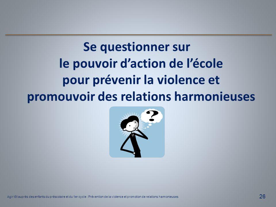 26 Se questionner sur le pouvoir d'action de l'école pour prévenir la violence et promouvoir des relations harmonieuses Agir tôt auprès des enfants du