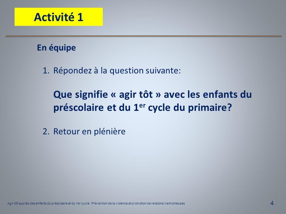 4 En équipe 1.Répondez à la question suivante: Que signifie « agir tôt » avec les enfants du préscolaire et du 1 er cycle du primaire? 2.Retour en plé