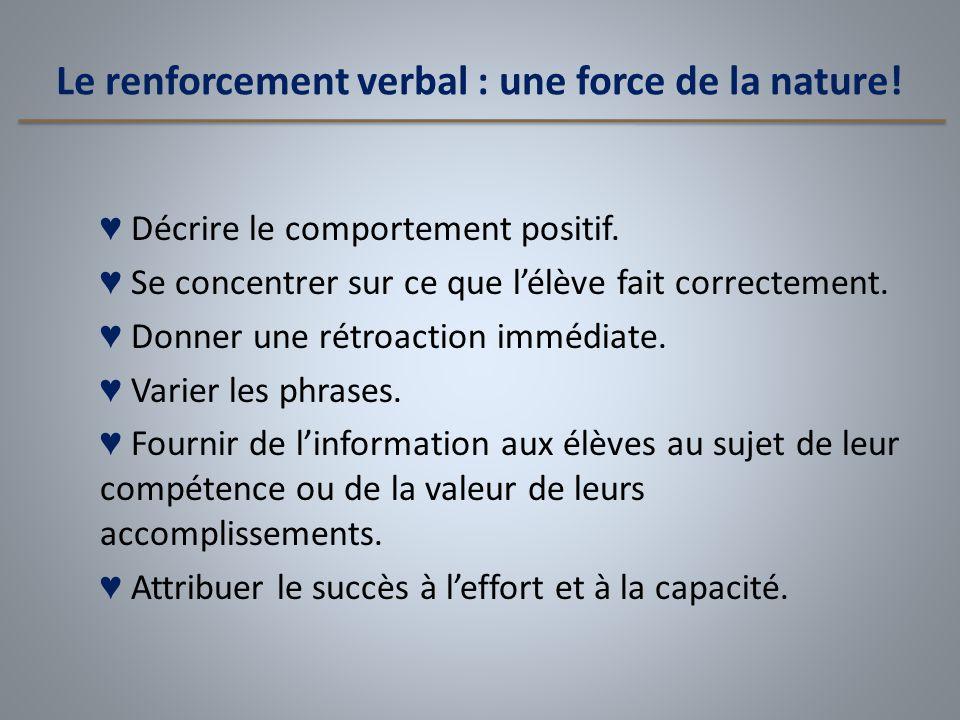 Le renforcement verbal : une force de la nature! ♥ Décrire le comportement positif. ♥ Se concentrer sur ce que l'élève fait correctement. ♥ Donner une
