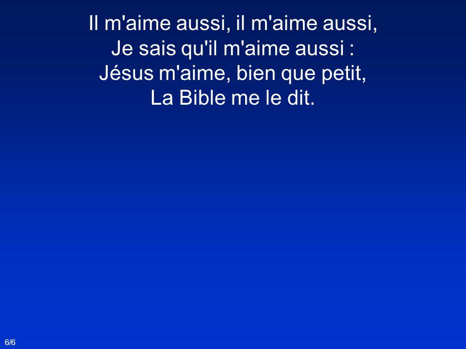 Il m'aime aussi, il m'aime aussi, Je sais qu'il m'aime aussi : Jésus m'aime, bien que petit, La Bible me le dit. 6/6