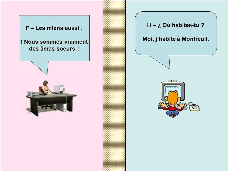 H – ¿ Où habites-tu ? Moi, j'habite à Montreuil. F – Les miens aussi. ! Nous sommes vraiment des âmes-soeurs !