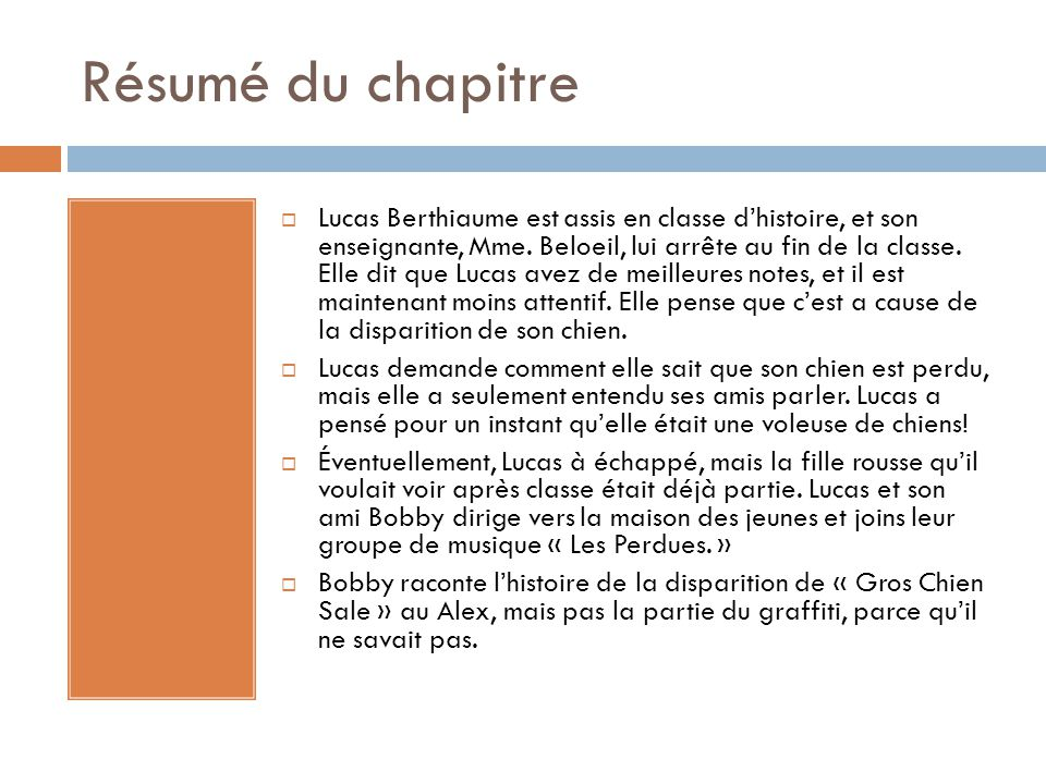 Résumé du chapitre  Lucas Berthiaume est assis en classe d'histoire, et son enseignante, Mme. Beloeil, lui arrête au fin de la classe. Elle dit que L