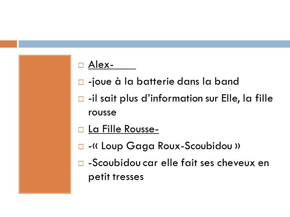  Alex-  -joue à la batterie dans la band  -il sait plus d'information sur Elle, la fille rousse  La Fille Rousse-  -« Loup Gaga Roux-Scoubidou »