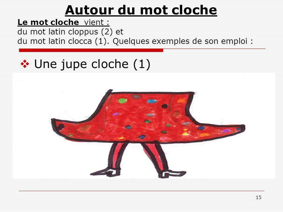 15 Autour du mot cloche Le mot cloche vient : du mot latin cloppus (2) et du mot latin clocca (1). Quelques exemples de son emploi :  Une jupe cloche