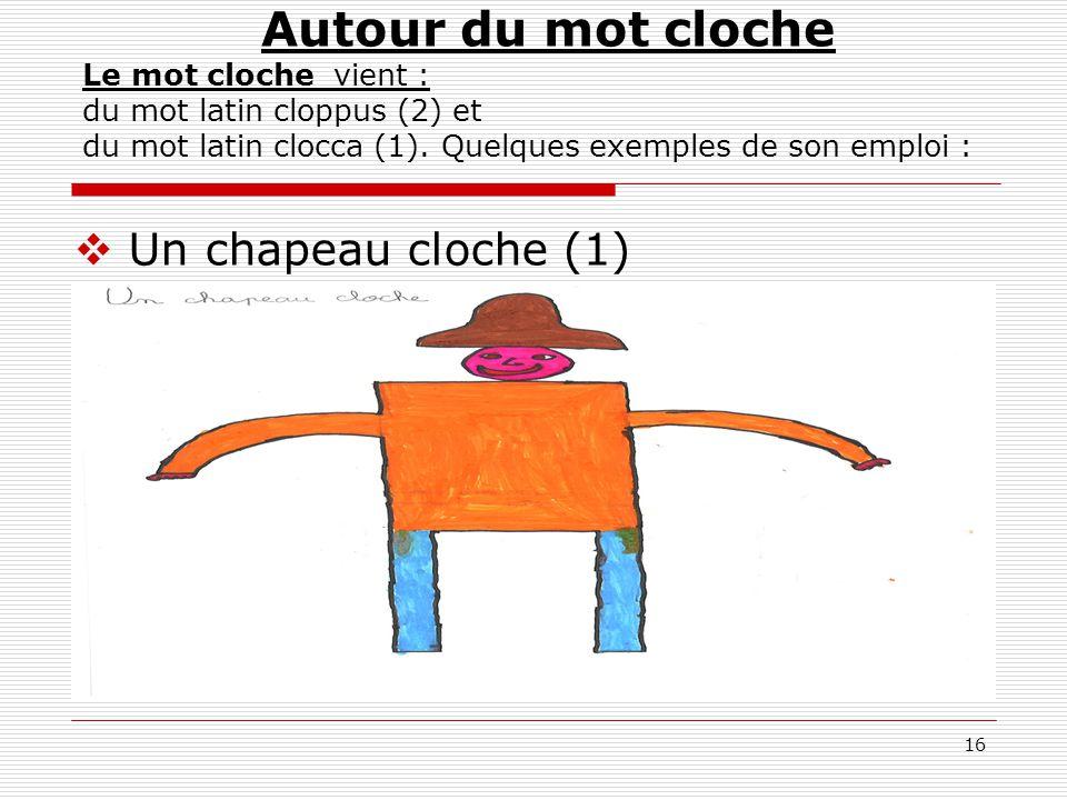 16 Autour du mot cloche Le mot cloche vient : du mot latin cloppus (2) et du mot latin clocca (1). Quelques exemples de son emploi :  Un chapeau cloc