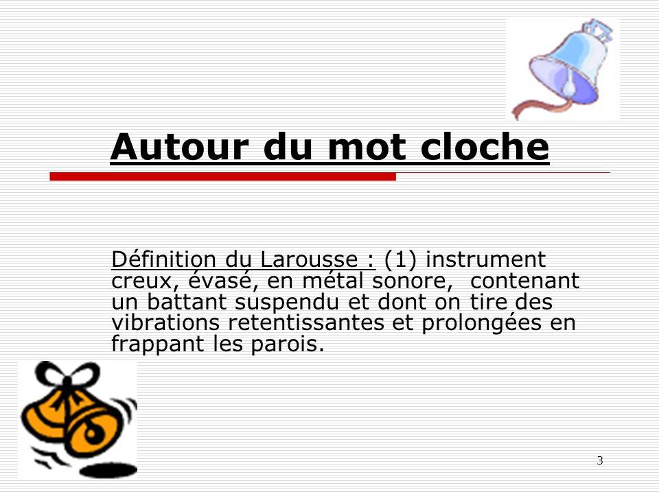 3 Autour du mot cloche Définition du Larousse : (1) instrument creux, évasé, en métal sonore, contenant un battant suspendu et dont on tire des vibrat