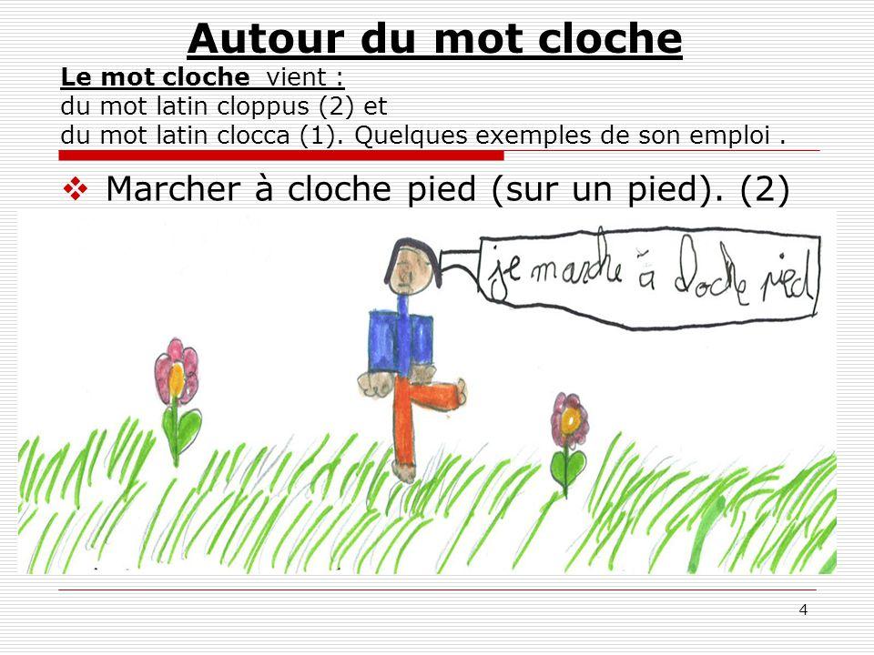 4 Autour du mot cloche Le mot cloche vient : du mot latin cloppus (2) et du mot latin clocca (1). Quelques exemples de son emploi.  Marcher à cloche