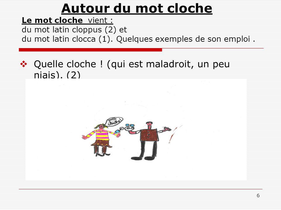 17 Autour du mot cloche Le mot cloche vient : du mot latin cloppus (2) et du mot latin clocca (1).
