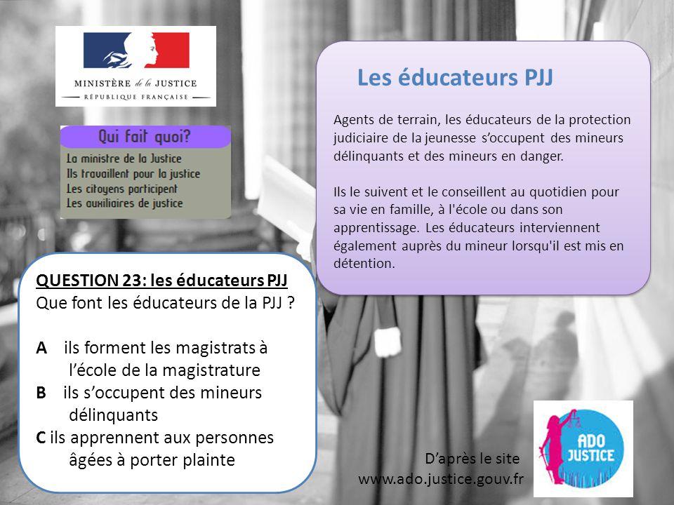 D'après le site www.ado.justice.gouv.fr QUESTION 23: les éducateurs PJJ Que font les éducateurs de la PJJ .