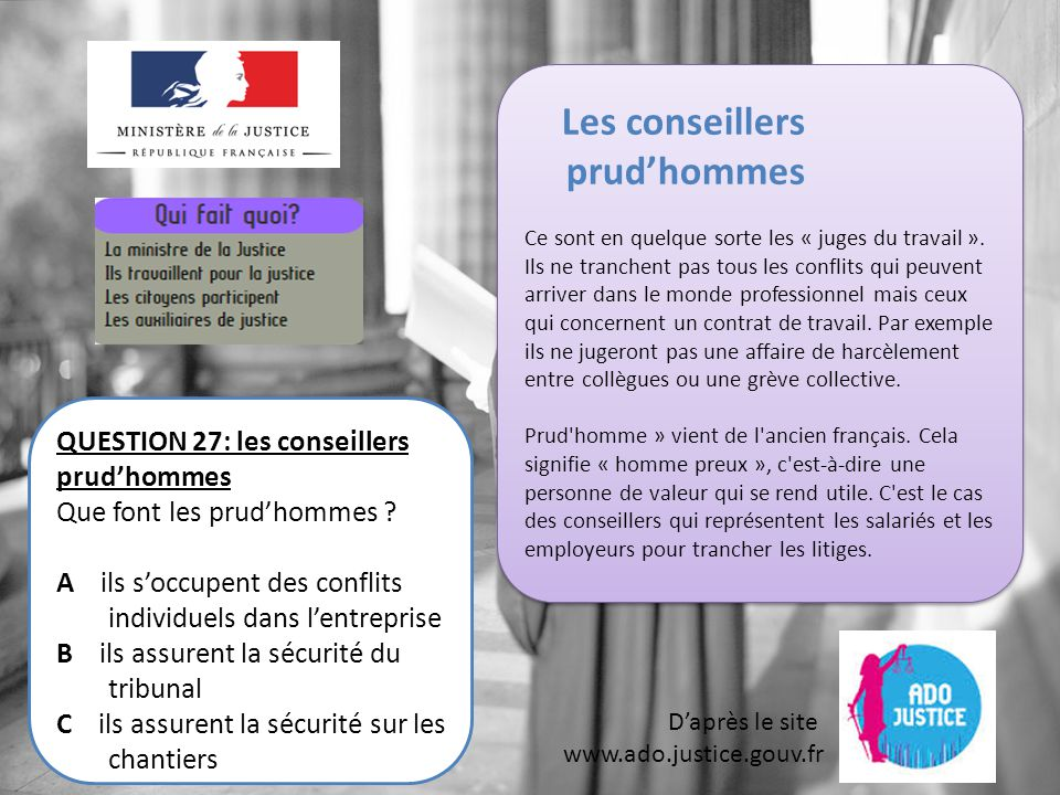 D'après le site www.ado.justice.gouv.fr QUESTION 27: les conseillers prud'hommes Que font les prud'hommes .