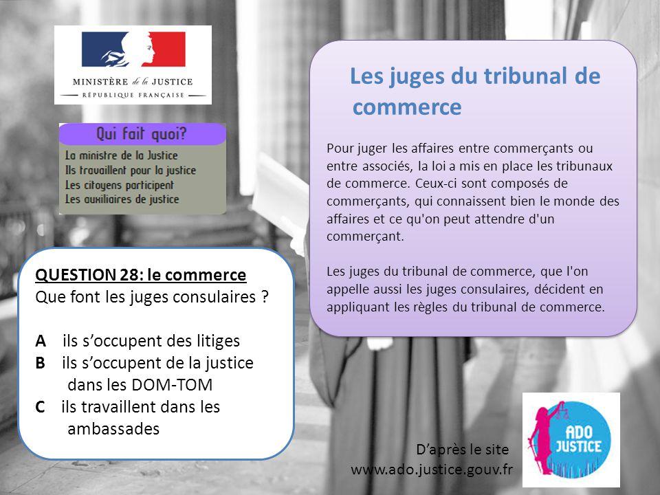 D'après le site www.ado.justice.gouv.fr QUESTION 28: le commerce Que font les juges consulaires .