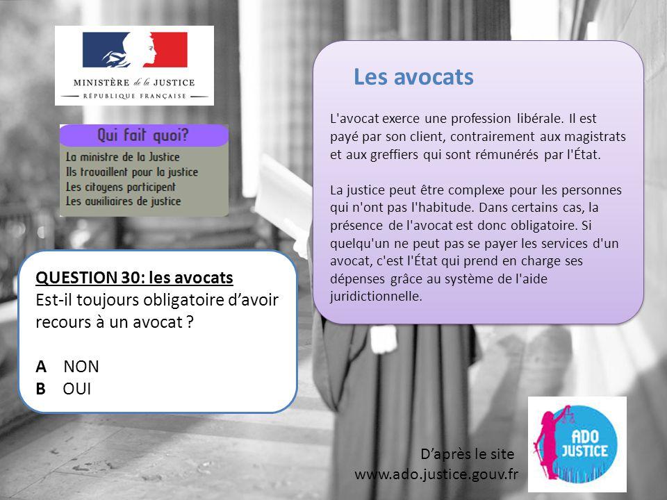 D'après le site www.ado.justice.gouv.fr QUESTION 30: les avocats Est-il toujours obligatoire d'avoir recours à un avocat .