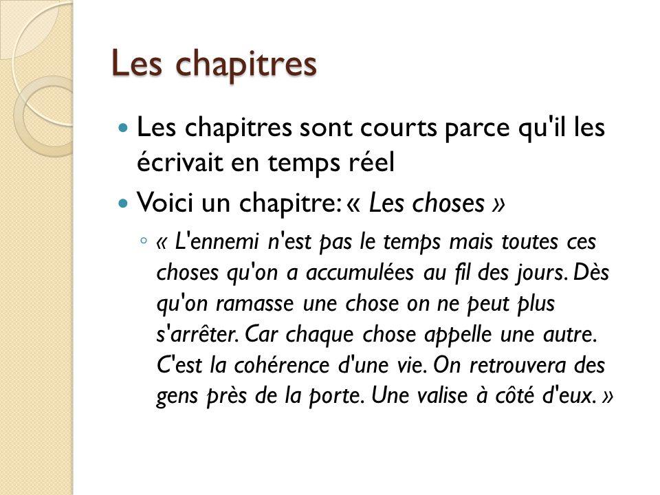 Les chapitres Les chapitres sont courts parce qu il les écrivait en temps réel Voici un chapitre: « Les choses » ◦ « L ennemi n est pas le temps mais toutes ces choses qu on a accumulées au fil des jours.