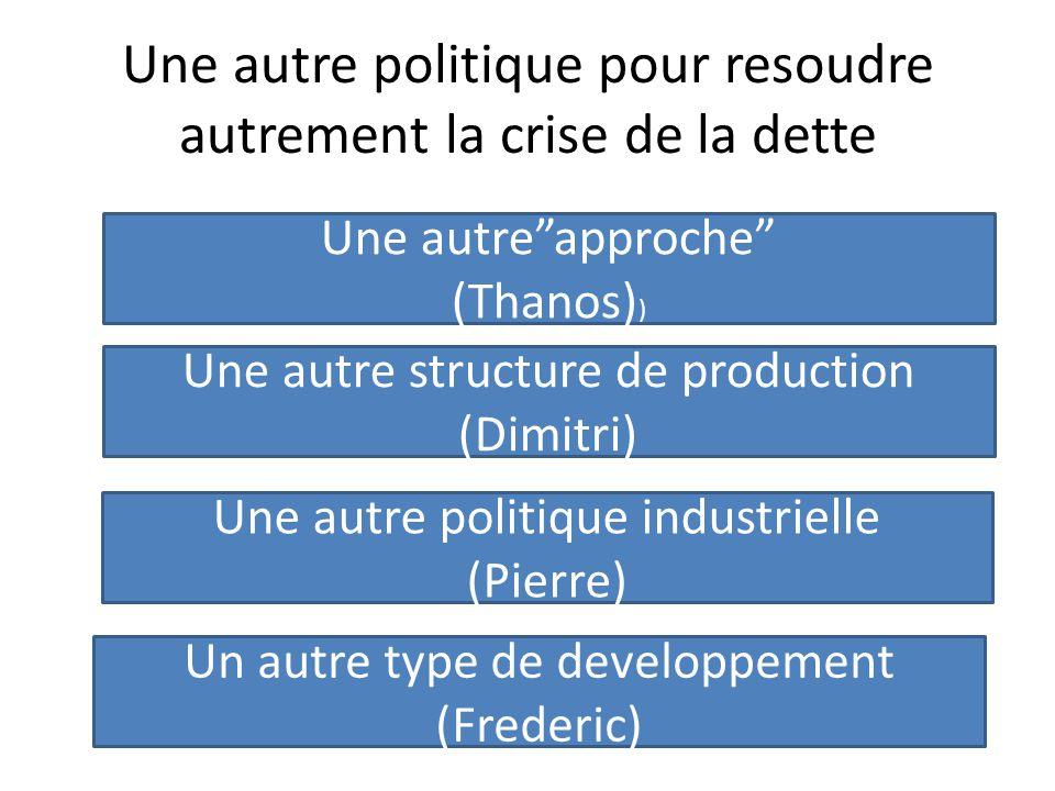 Une autre politique pour resoudre autrement la crise de la dette Une autre approche (Thanos) ) Une autre structure de production (Dimitri) Une autre politique industrielle (Pierre) Un autre type de developpement (Frederic)