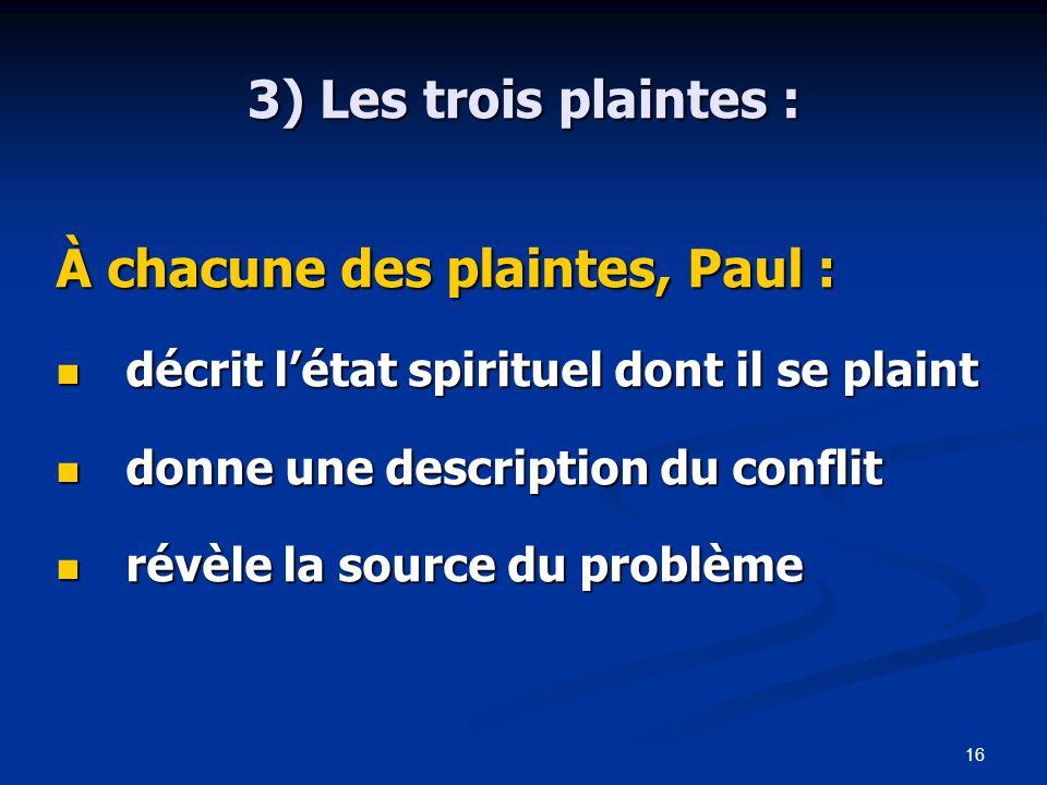 16 3) Les trois plaintes : À chacune des plaintes, Paul : décrit l'état spirituel dont il se plaint décrit l'état spirituel dont il se plaint donne une description du conflit donne une description du conflit révèle la source du problème révèle la source du problème