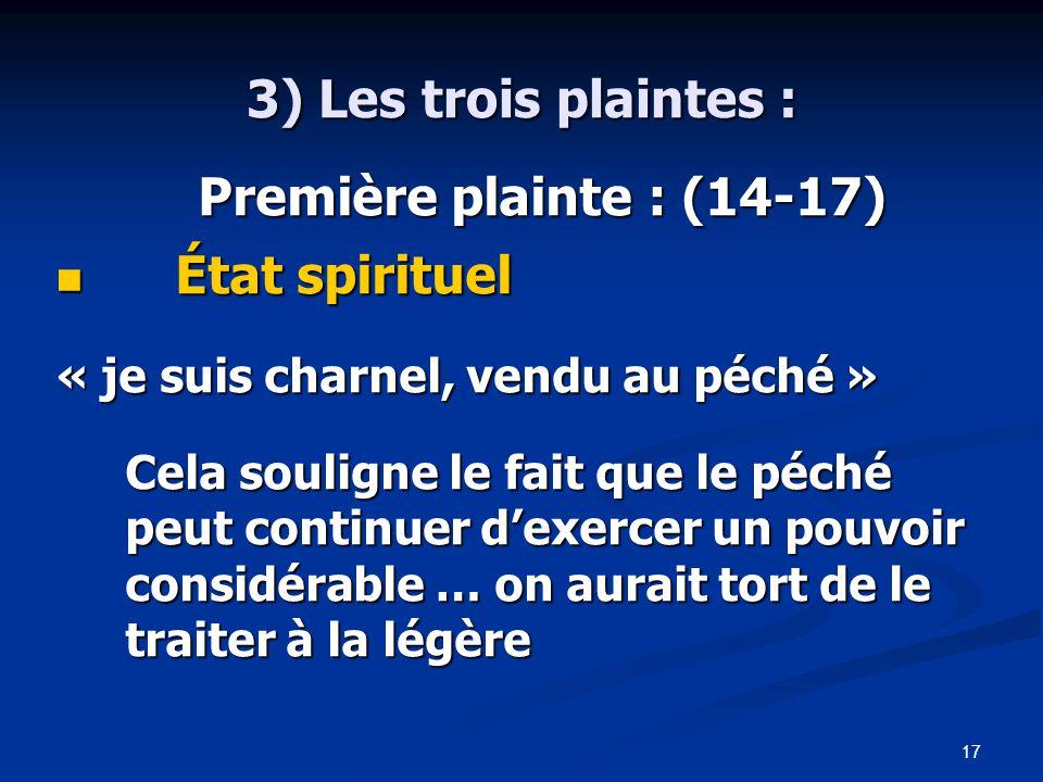 17 3) Les trois plaintes : Première plainte : (14-17) Première plainte : (14-17) État spirituel État spirituel « je suis charnel, vendu au péché » Cela souligne le fait que le péché peut continuer d'exercer un pouvoir considérable … on aurait tort de le traiter à la légère