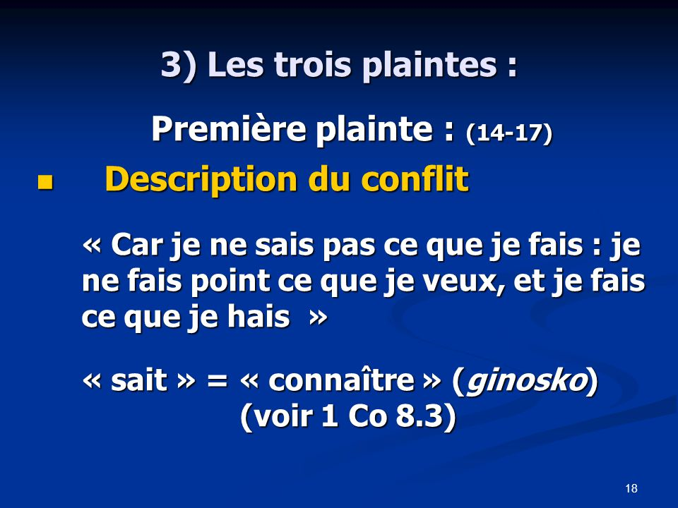 18 3) Les trois plaintes : Première plainte : (14-17) Première plainte : (14-17) Description du conflit Description du conflit « Car je ne sais pas ce que je fais : je ne fais point ce que je veux, et je fais ce que je hais » « sait » = « connaître » (ginosko) (voir 1 Co 8.3)