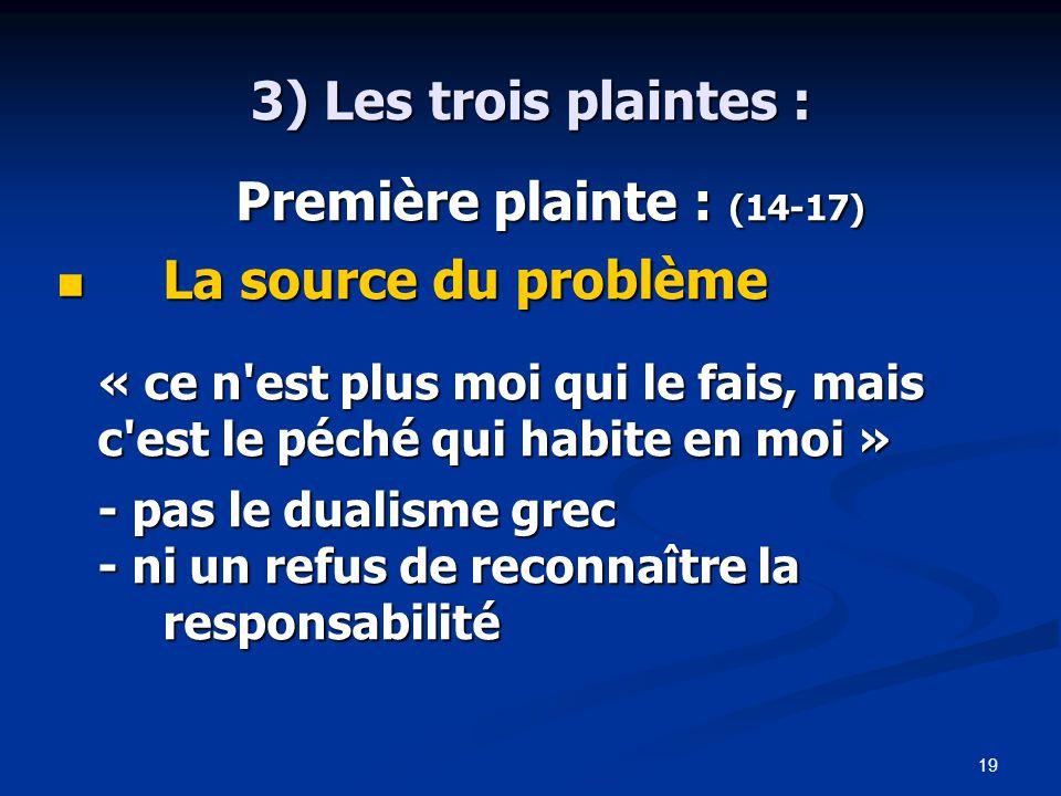 19 3) Les trois plaintes : Première plainte : (14-17) Première plainte : (14-17) La source du problème La source du problème « ce n est plus moi qui le fais, mais c est le péché qui habite en moi » - pas le dualisme grec - ni un refus de reconnaître la responsabilité
