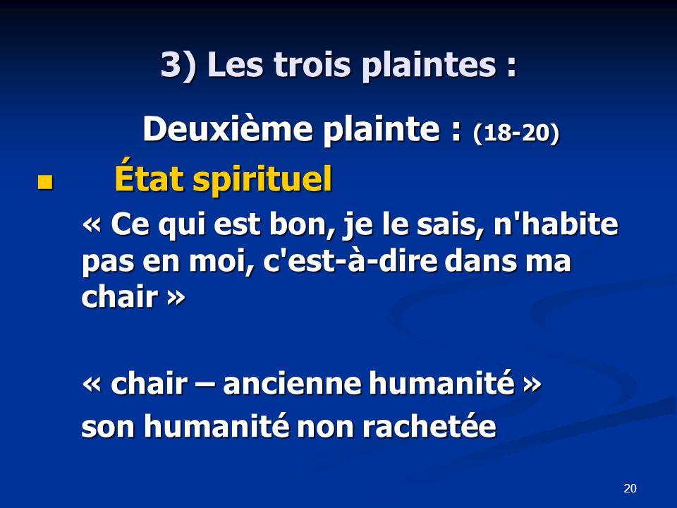 20 3) Les trois plaintes : Deuxième plainte : (18-20) Deuxième plainte : (18-20) État spirituel État spirituel « Ce qui est bon, je le sais, n habite pas en moi, c est-à-dire dans ma chair » « chair – ancienne humanité » son humanité non rachetée