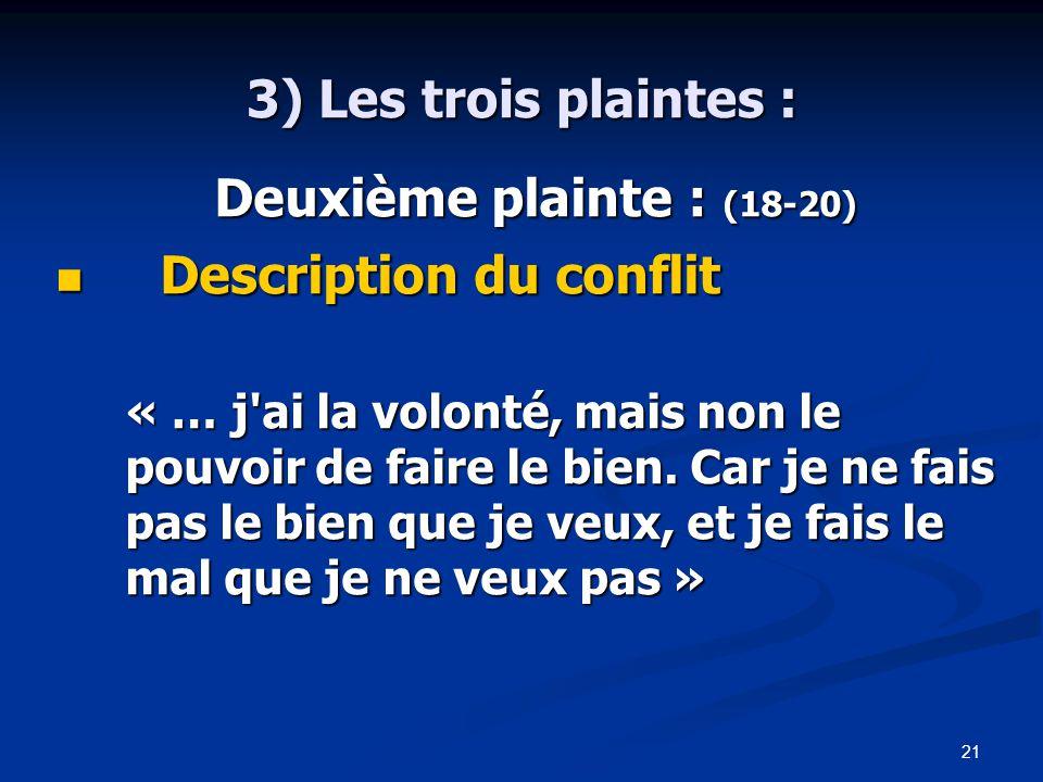 21 3) Les trois plaintes : Deuxième plainte : (18-20) Deuxième plainte : (18-20) Description du conflit Description du conflit « … j ai la volonté, mais non le pouvoir de faire le bien.