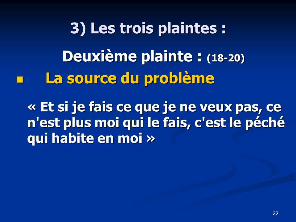 22 3) Les trois plaintes : Deuxième plainte : (18-20) Deuxième plainte : (18-20) La source du problème La source du problème « Et si je fais ce que je ne veux pas, ce n est plus moi qui le fais, c est le péché qui habite en moi »