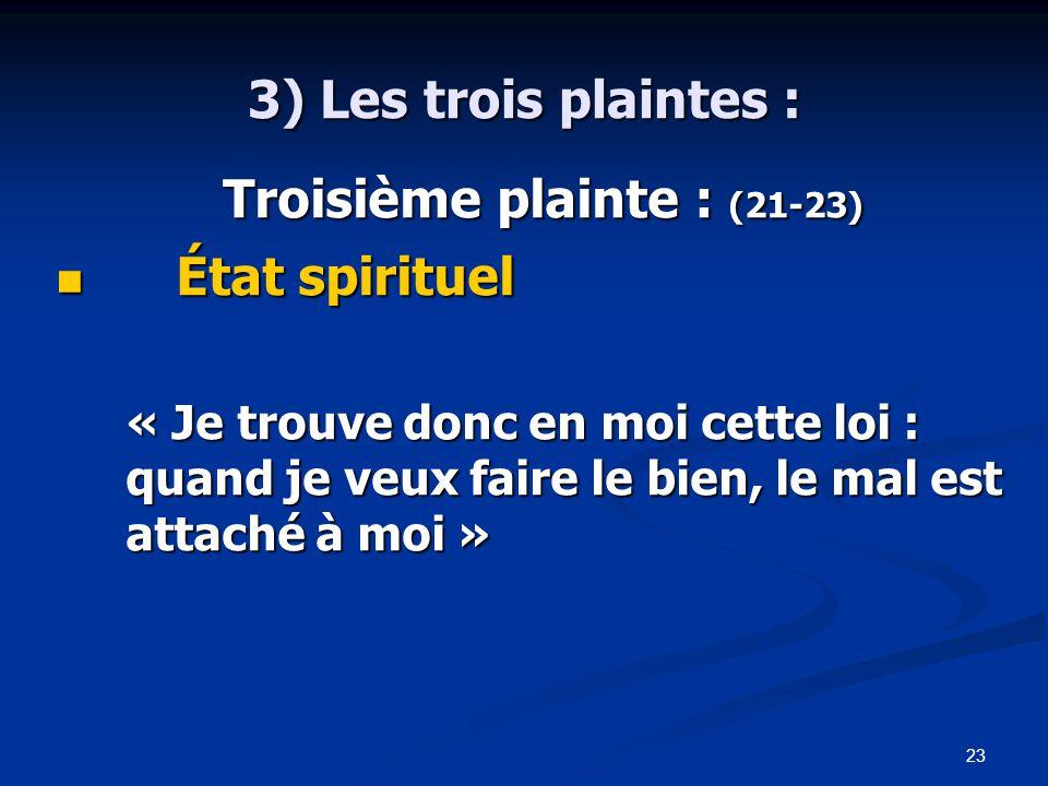 23 3) Les trois plaintes : Troisième plainte : (21-23) Troisième plainte : (21-23) État spirituel État spirituel « Je trouve donc en moi cette loi : quand je veux faire le bien, le mal est attaché à moi »