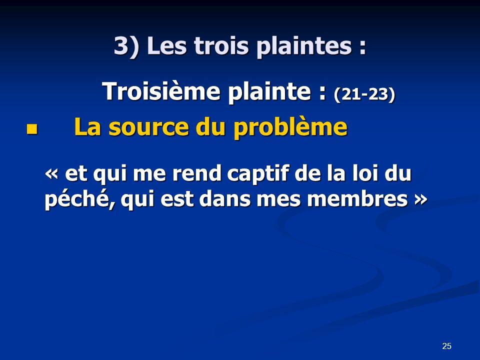 25 3) Les trois plaintes : Troisième plainte : (21-23) Troisième plainte : (21-23) La source du problème La source du problème « et qui me rend captif de la loi du péché, qui est dans mes membres »