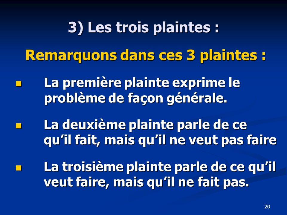 26 3) Les trois plaintes : Remarquons dans ces 3 plaintes : La première plainte exprime le problème de façon générale.