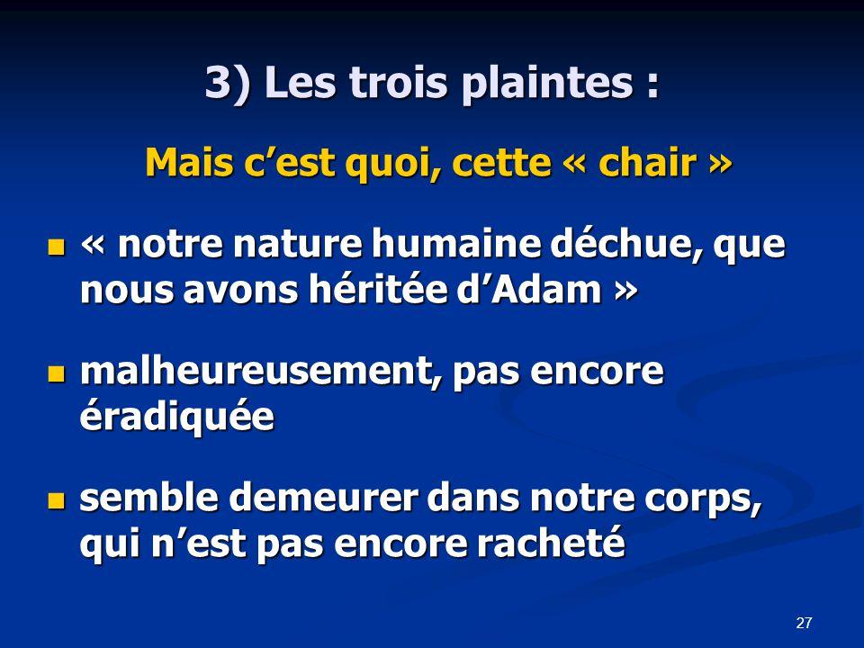 27 3) Les trois plaintes : Mais c'est quoi, cette « chair » « notre nature humaine déchue, que nous avons héritée d'Adam » « notre nature humaine déchue, que nous avons héritée d'Adam » malheureusement, pas encore éradiquée malheureusement, pas encore éradiquée semble demeurer dans notre corps, qui n'est pas encore racheté semble demeurer dans notre corps, qui n'est pas encore racheté